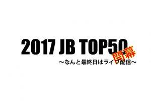 「2017 JB TOP50が開幕」なんと最終日は専用アプリで生中継が見れる!追記あり
