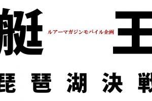 「艇王 2017 」北 大祐プロ 対 奥田 学プロが琵琶湖を舞台に熱戦を繰り広げる!
