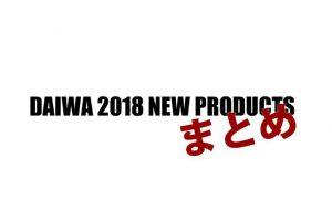 【ダイワ】2018年の新製品がネット通販にて予約・販売が開始されているモデルをまとめてみた!
