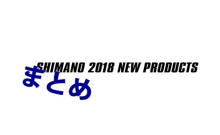 シマノ 新製品2018まとめ
